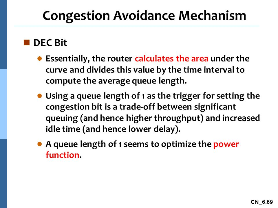 CN_6.69 Congestion Avoidance Mechanism n DEC Bit l Essentially, the router calculates the area under the curve and divides this value by the time interval to compute the average queue length.