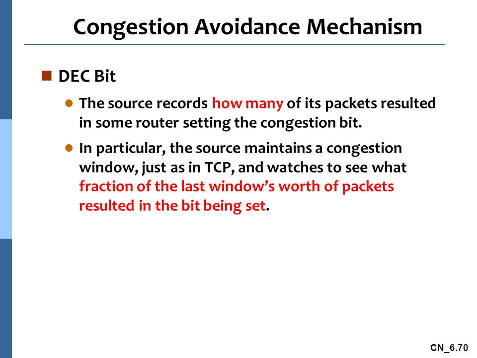 CN_6.70 Congestion Avoidance Mechanism n DEC Bit l The source records how many of its packets resulted in some router setting the congestion bit.