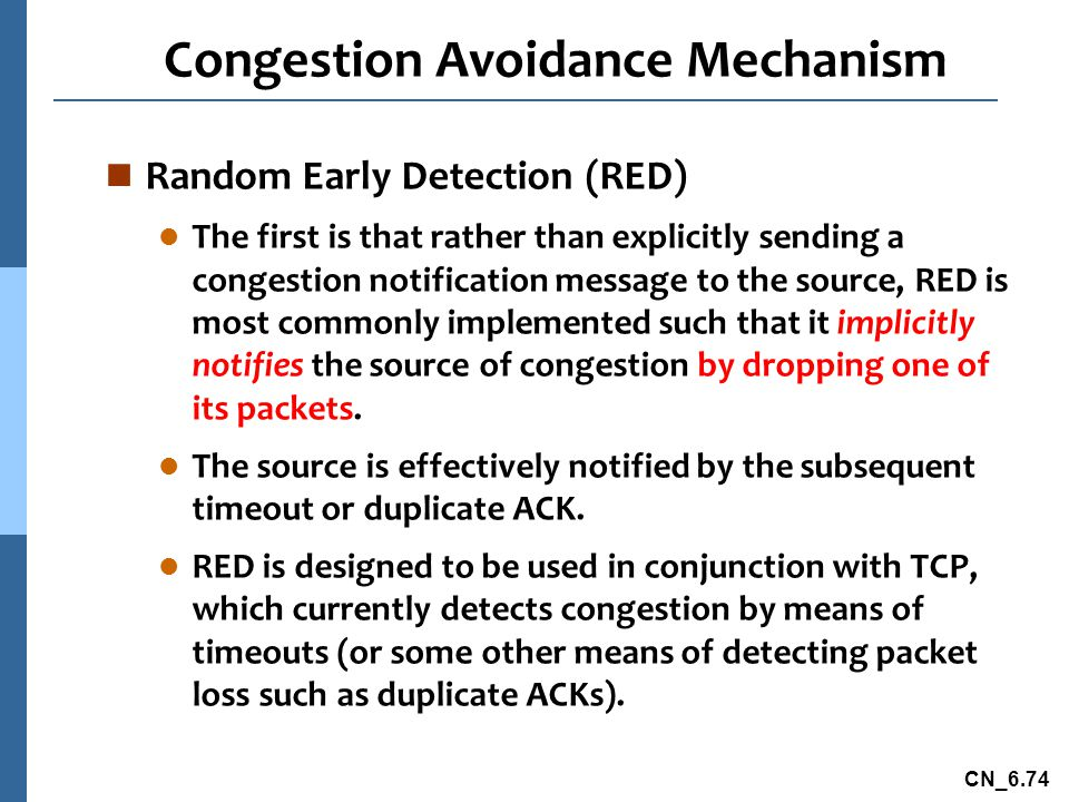 CN_6.74 Congestion Avoidance Mechanism n Random Early Detection (RED) l The first is that rather than explicitly sending a congestion notification message to the source, RED is most commonly implemented such that it implicitly notifies the source of congestion by dropping one of its packets.