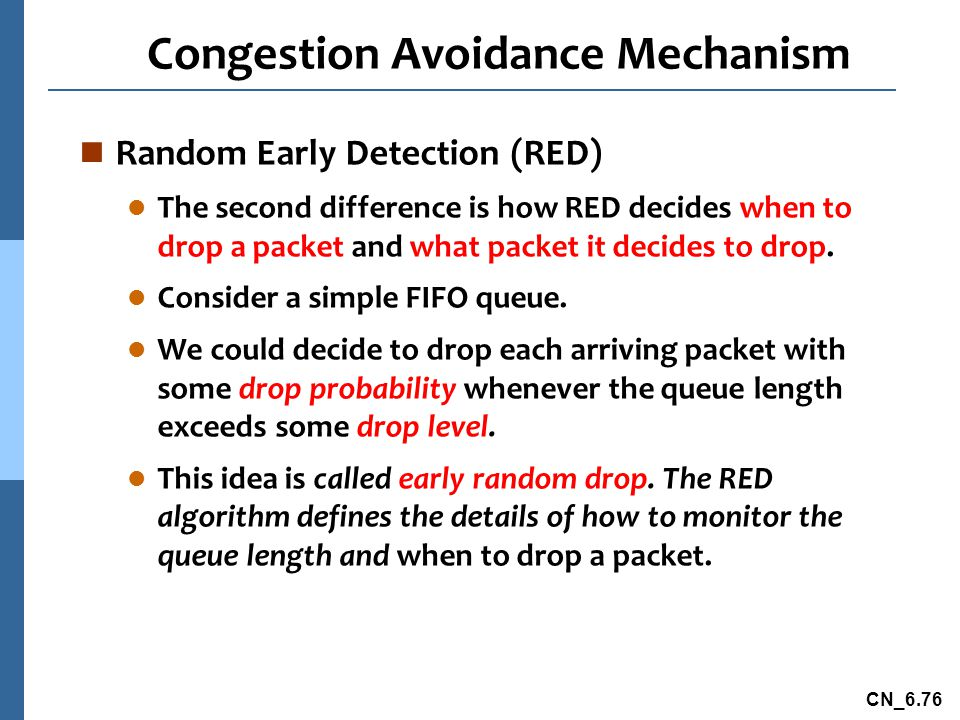CN_6.76 Congestion Avoidance Mechanism n Random Early Detection (RED) l The second difference is how RED decides when to drop a packet and what packet it decides to drop.