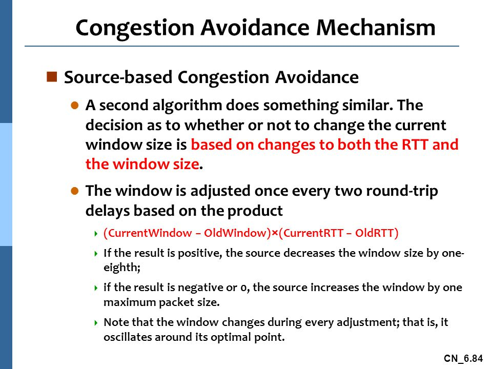 CN_6.84 Congestion Avoidance Mechanism n Source-based Congestion Avoidance l A second algorithm does something similar.