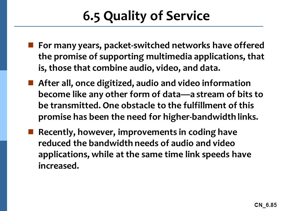 CN_6.85 6.5 Quality of Service n For many years, packet-switched networks have offered the promise of supporting multimedia applications, that is, those that combine audio, video, and data.