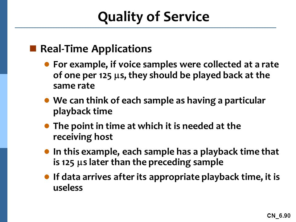 CN_6.90 Quality of Service n Real-Time Applications l For example, if voice samples were collected at a rate of one per 125  s, they should be played back at the same rate l We can think of each sample as having a particular playback time l The point in time at which it is needed at the receiving host l In this example, each sample has a playback time that is 125  s later than the preceding sample l If data arrives after its appropriate playback time, it is useless