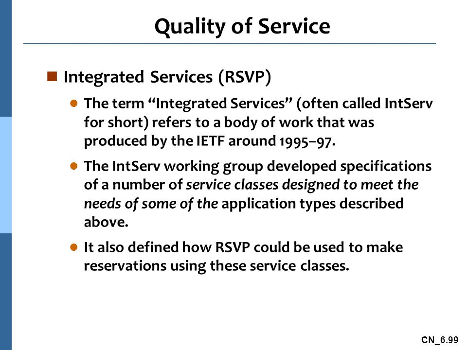 CN_6.99 Quality of Service n Integrated Services (RSVP) l The term Integrated Services (often called IntServ for short) refers to a body of work that was produced by the IETF around 1995–97.