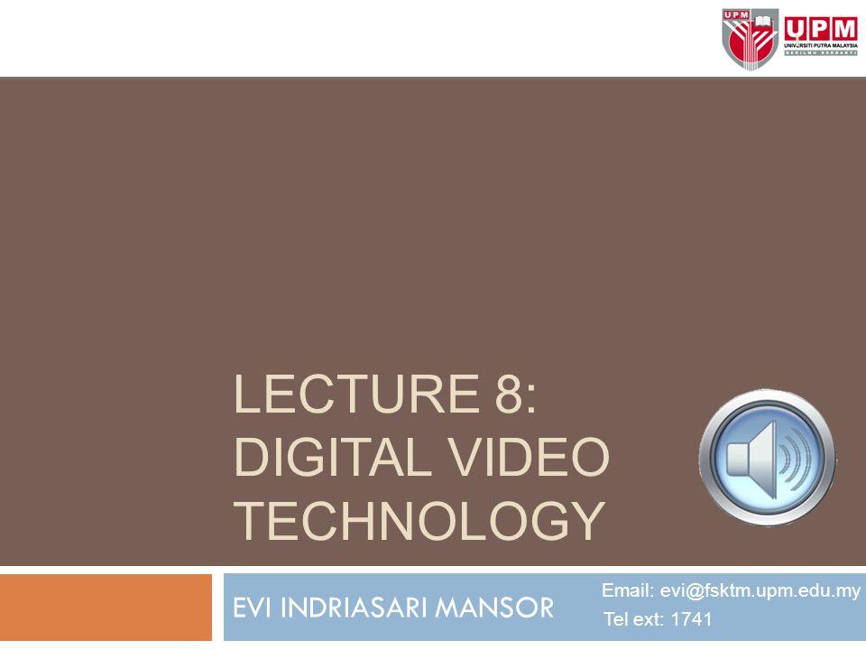 LECTURE 8: DIGITAL VIDEO TECHNOLOGY EVI INDRIASARI MANSOR Email: evi@fsktm.upm.edu.my Tel ext: 1741 1