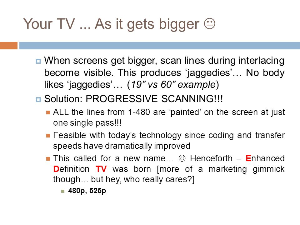 Your TV... As it gets bigger   When screens get bigger, scan lines during interlacing become visible. This produces 'jaggedies'… No body likes 'jagg
