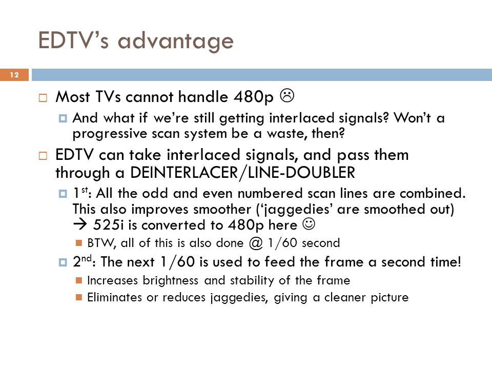 EDTV's advantage  Most TVs cannot handle 480p   And what if we're still getting interlaced signals? Won't a progressive scan system be a waste, the