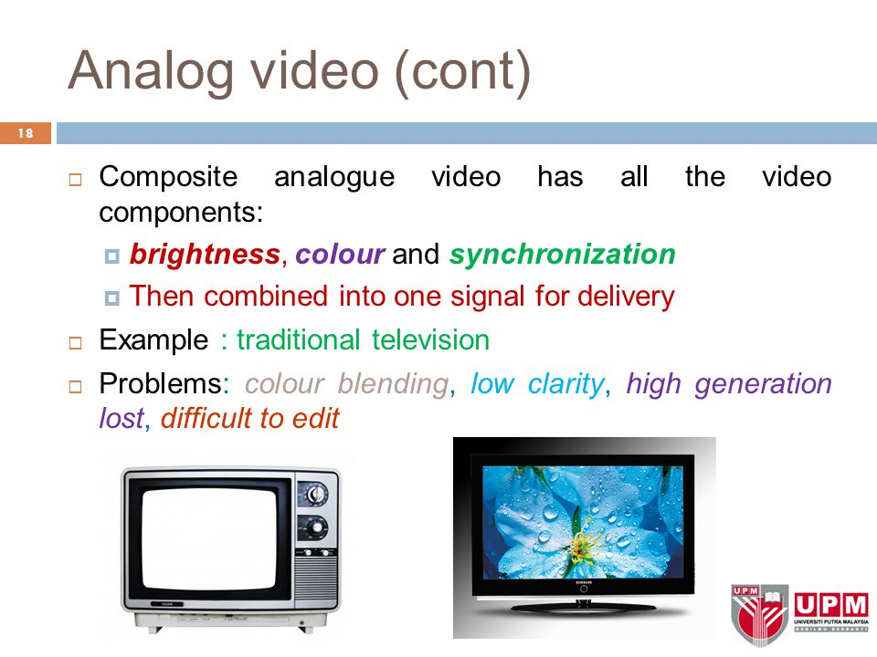 Analog video (cont) 18  Composite analogue video has all the video components:  brightness, colour and synchronization  Then combined into one sign