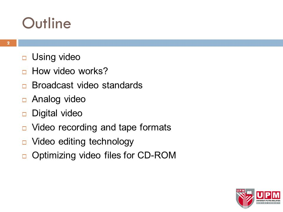 Outline  Using video  How video works?  Broadcast video standards  Analog video  Digital video  Video recording and tape formats  Video editing