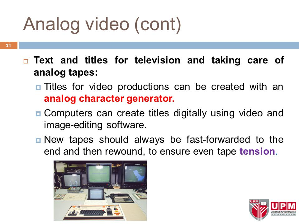 Analog video (cont) 21  Text and titles for television and taking care of analog tapes:  Titles for video productions can be created with an analog