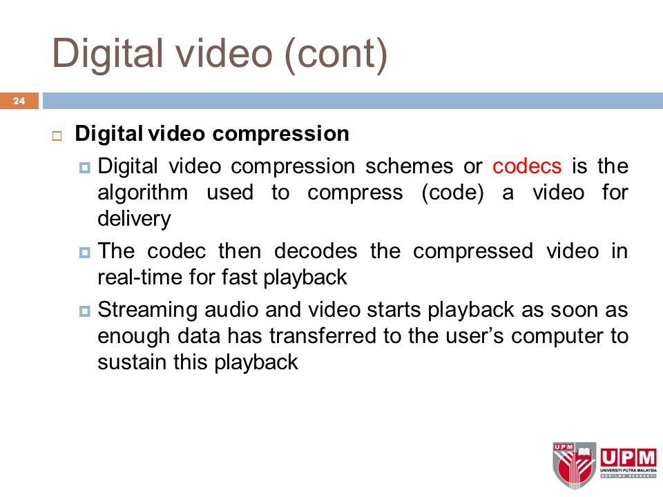 Digital video (cont) 24  Digital video compression  Digital video compression schemes or codecs is the algorithm used to compress (code) a video for