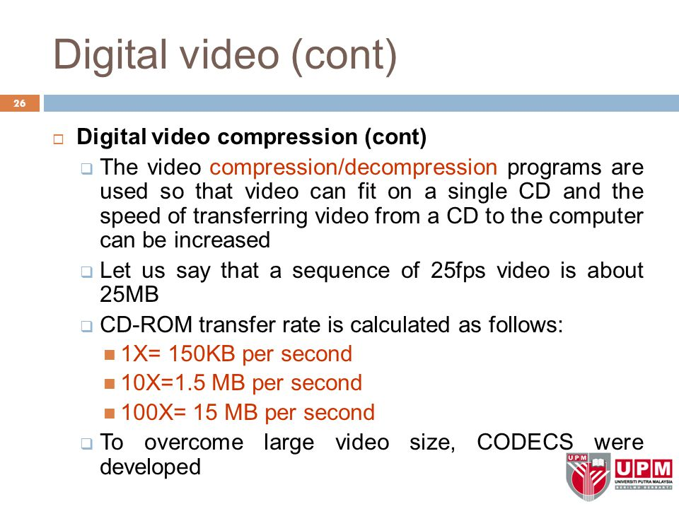 Digital video (cont) 26  Digital video compression (cont)  The video compression/decompression programs are used so that video can fit on a single C
