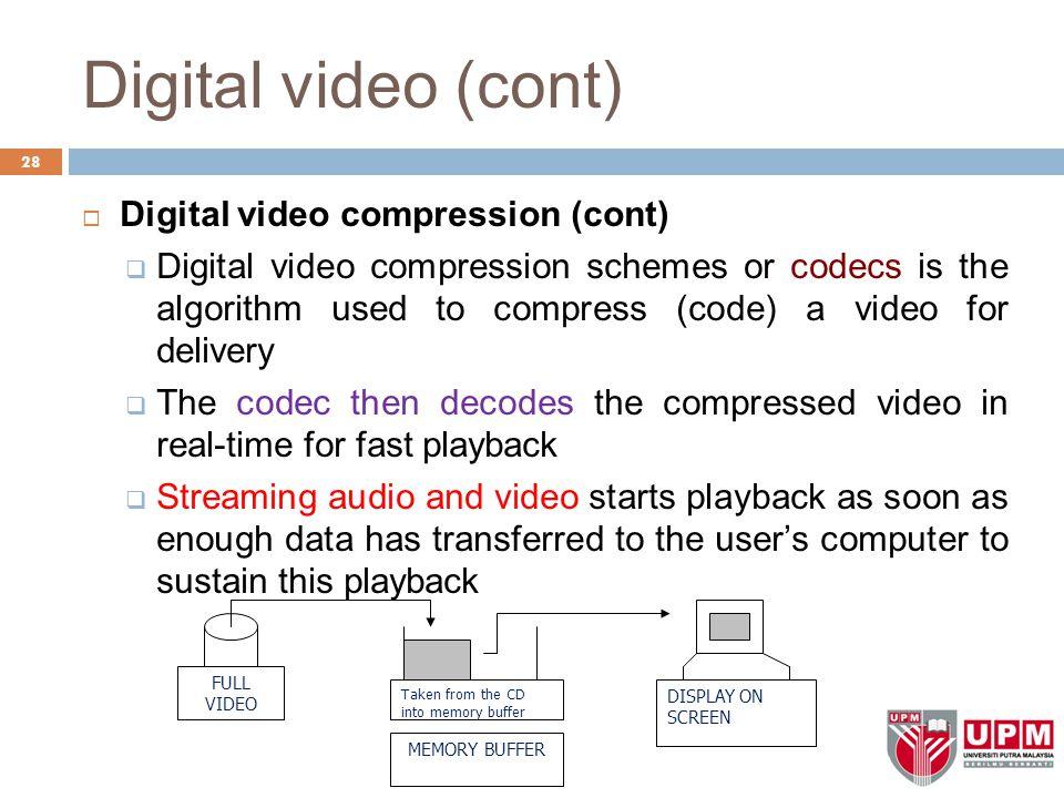 Digital video (cont) 28  Digital video compression (cont)  Digital video compression schemes or codecs is the algorithm used to compress (code) a vi