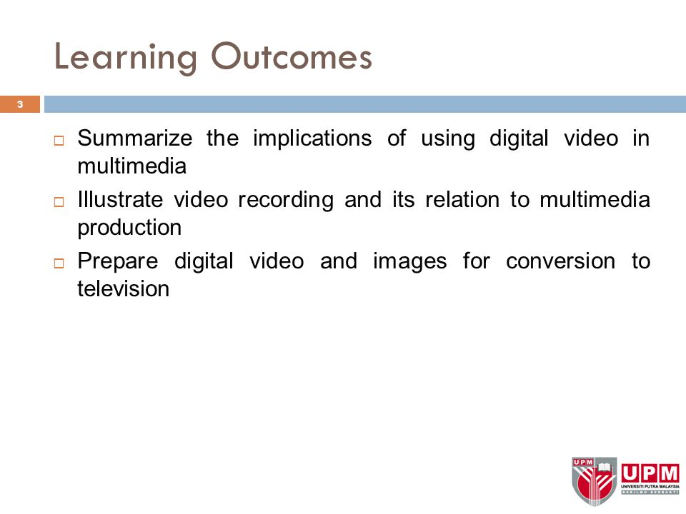 Learning Outcomes  Summarize the implications of using digital video in multimedia  Illustrate video recording and its relation to multimedia produc