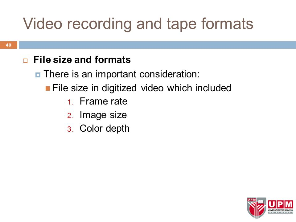 Video recording and tape formats 40  File size and formats  There is an important consideration: File size in digitized video which included 1. Fram