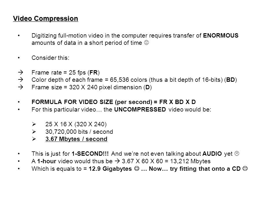 Video Compression Digitizing full-motion video in the computer requires transfer of ENORMOUS amounts of data in a short period of time  Consider this