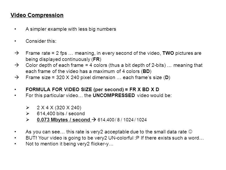 Video Compression A simpler example with less big numbers Consider this:  Frame rate = 2 fps … meaning, in every second of the video, TWO pictures ar