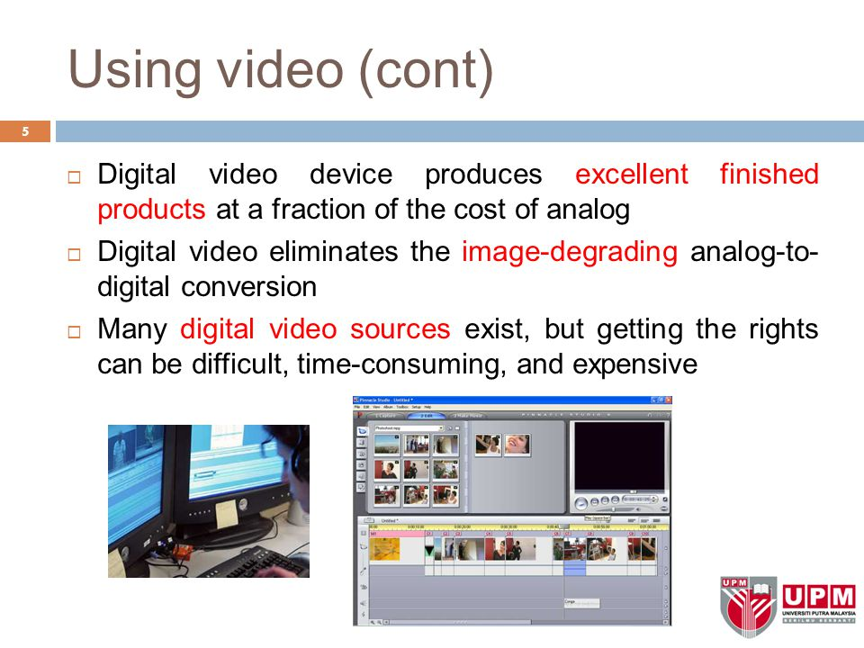 Using video (cont) 5  Digital video device produces excellent finished products at a fraction of the cost of analog  Digital video eliminates the im