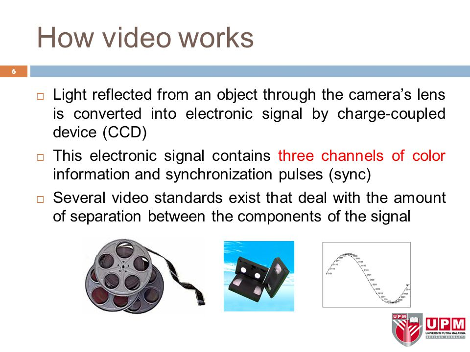 How video works 6  Light reflected from an object through the camera's lens is converted into electronic signal by charge-coupled device (CCD)  This