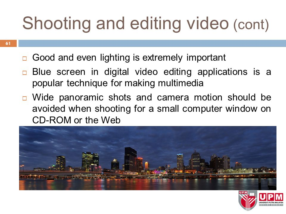 Shooting and editing video (cont) 61  Good and even lighting is extremely important  Blue screen in digital video editing applications is a popular