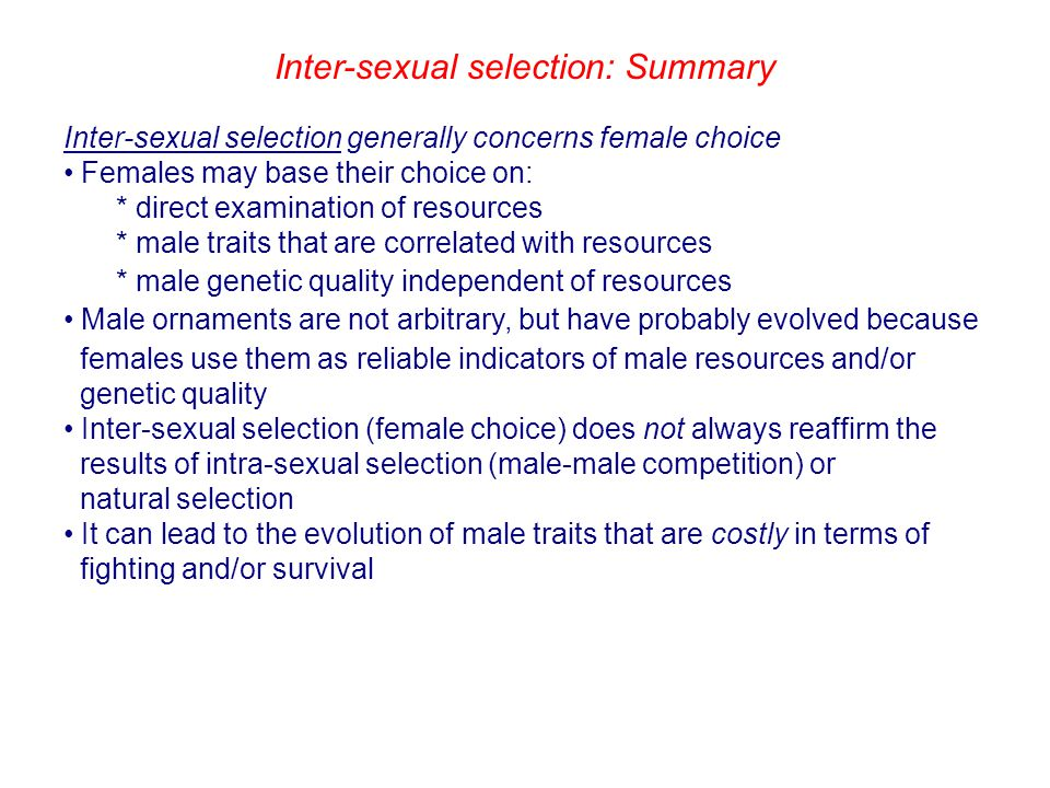 Inter-sexual selection: Summary Inter-sexual selection generally concerns female choice Females may base their choice on: * direct examination of resources * male traits that are correlated with resources * male genetic quality independent of resources Male ornaments are not arbitrary, but have probably evolved because females use them as reliable indicators of male resources and/or genetic quality Inter-sexual selection (female choice) does not always reaffirm the results of intra-sexual selection (male-male competition) or natural selection It can lead to the evolution of male traits that are costly in terms of fighting and/or survival