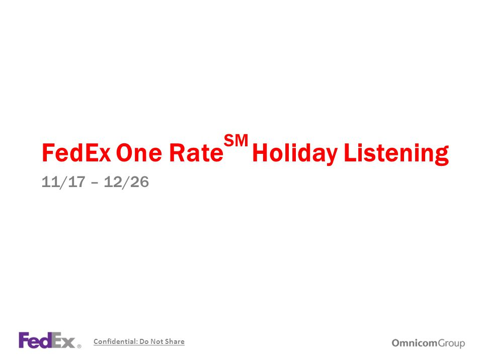 FedEx One Rate SM Holiday Listening 11/17 – 12/26 Confidential: Do Not Share
