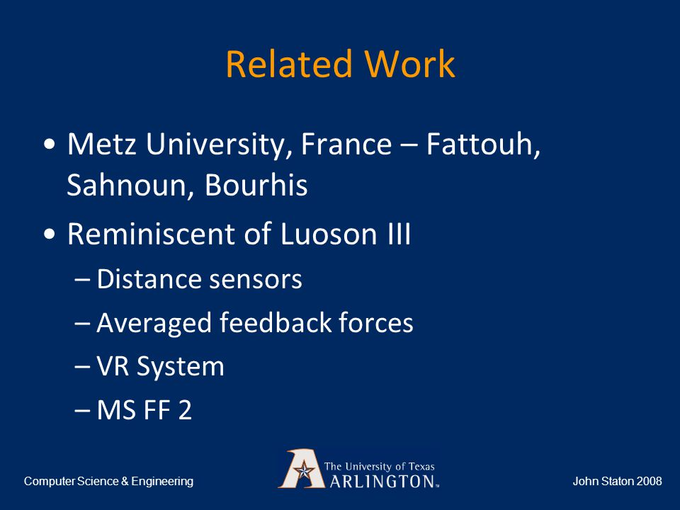 Related Work Metz University, France – Fattouh, Sahnoun, Bourhis Reminiscent of Luoson III –Distance sensors –Averaged feedback forces –VR System –MS FF 2 John Staton 2008Computer Science & Engineering