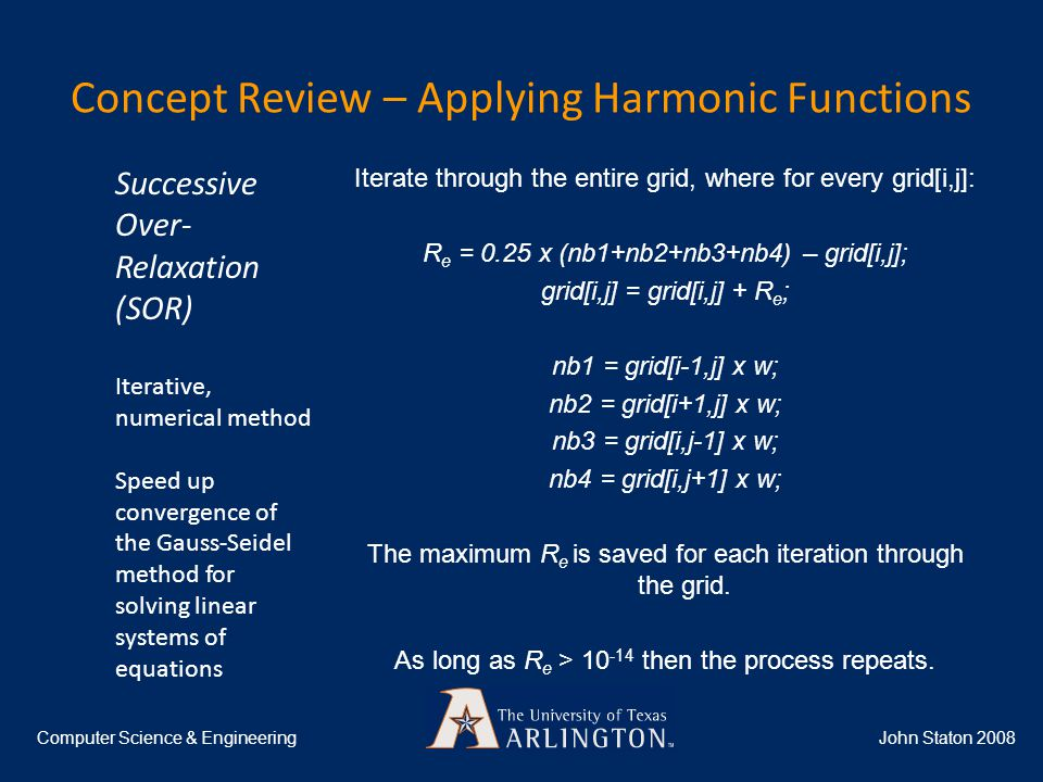 Concept Review – Applying Harmonic Functions John Staton 2008Computer Science & Engineering Iterate through the entire grid, where for every grid[i,j]: R e = 0.25 x (nb1+nb2+nb3+nb4) – grid[i,j]; grid[i,j] = grid[i,j] + R e ; nb1 = grid[i-1,j] x w; nb2 = grid[i+1,j] x w; nb3 = grid[i,j-1] x w; nb4 = grid[i,j+1] x w; The maximum R e is saved for each iteration through the grid.