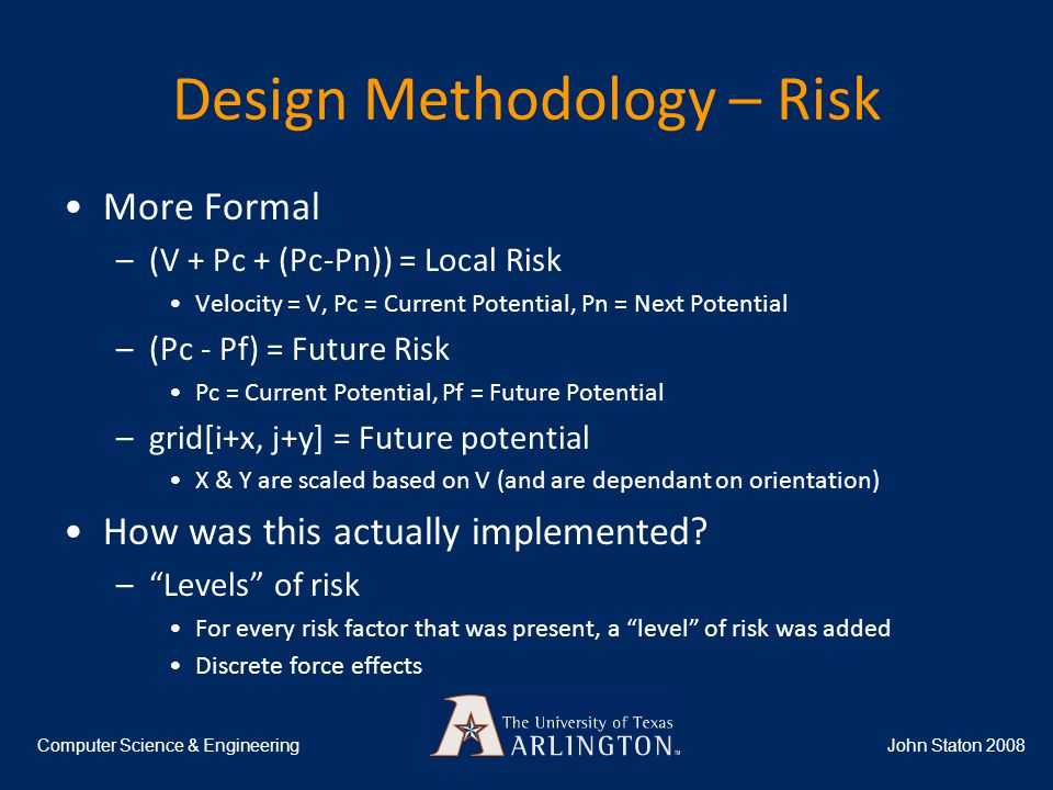 Design Methodology – Risk John Staton 2008Computer Science & Engineering More Formal –(V + Pc + (Pc-Pn)) = Local Risk Velocity = V, Pc = Current Potential, Pn = Next Potential –(Pc - Pf) = Future Risk Pc = Current Potential, Pf = Future Potential –grid[i+x, j+y] = Future potential X & Y are scaled based on V (and are dependant on orientation) How was this actually implemented.