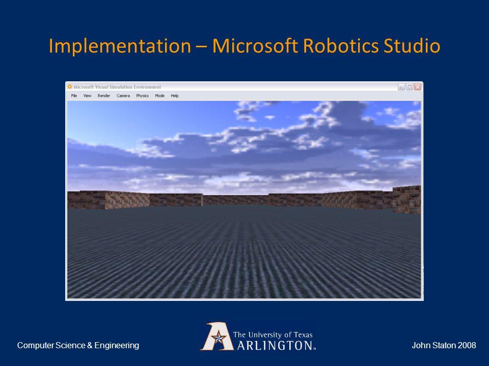 Implementation – Microsoft Robotics Studio John Staton 2008Computer Science & Engineering