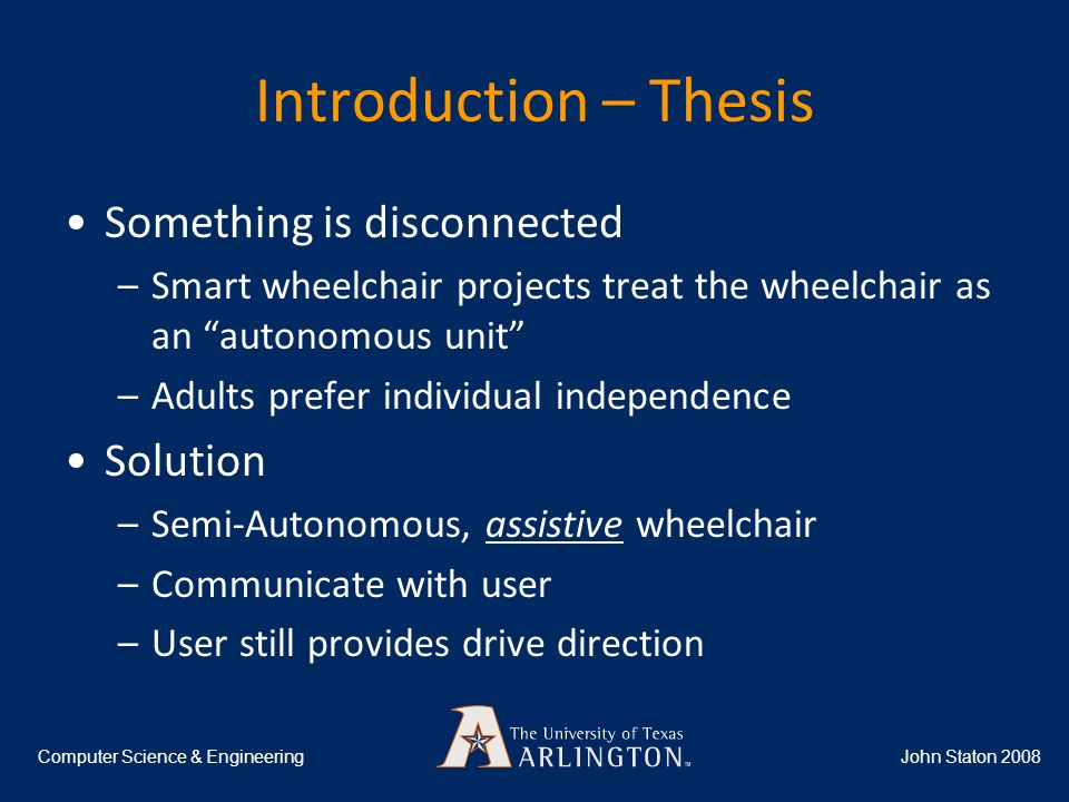 Introduction – Thesis John Staton 2008Computer Science & Engineering Something is disconnected –Smart wheelchair projects treat the wheelchair as an autonomous unit –Adults prefer individual independence Solution –Semi-Autonomous, assistive wheelchair –Communicate with user –User still provides drive direction