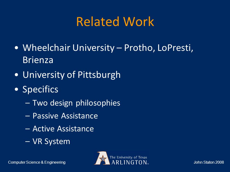Related Work Wheelchair University – Protho, LoPresti, Brienza University of Pittsburgh Specifics –Two design philosophies –Passive Assistance –Active Assistance –VR System John Staton 2008Computer Science & Engineering