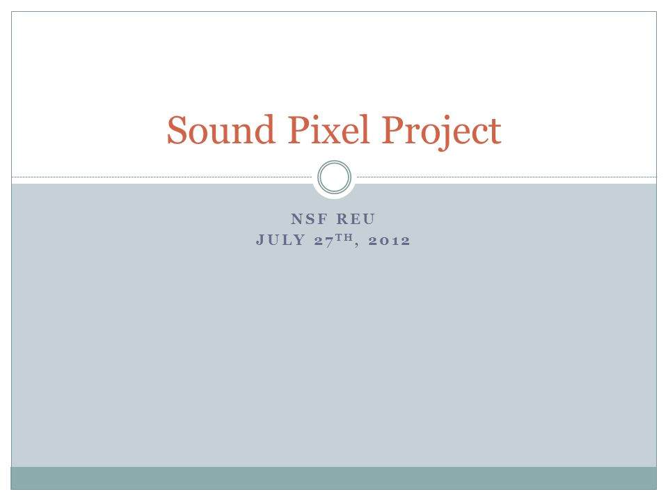 NSF REU JULY 27 TH, 2012 Sound Pixel Project