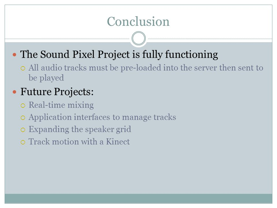 Conclusion The Sound Pixel Project is fully functioning  All audio tracks must be pre-loaded into the server then sent to be played Future Projects:  Real-time mixing  Application interfaces to manage tracks  Expanding the speaker grid  Track motion with a Kinect