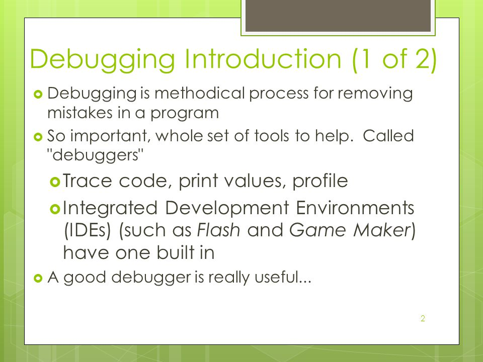 2 Debugging Introduction (1 of 2)  Debugging is methodical process for removing mistakes in a program  So important, whole set of tools to help.