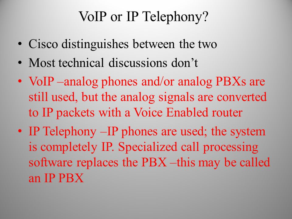 VoIP or IP Telephony? Cisco distinguishes between the two Most technical discussions don't VoIP –analog phones and/or analog PBXs are still used, but