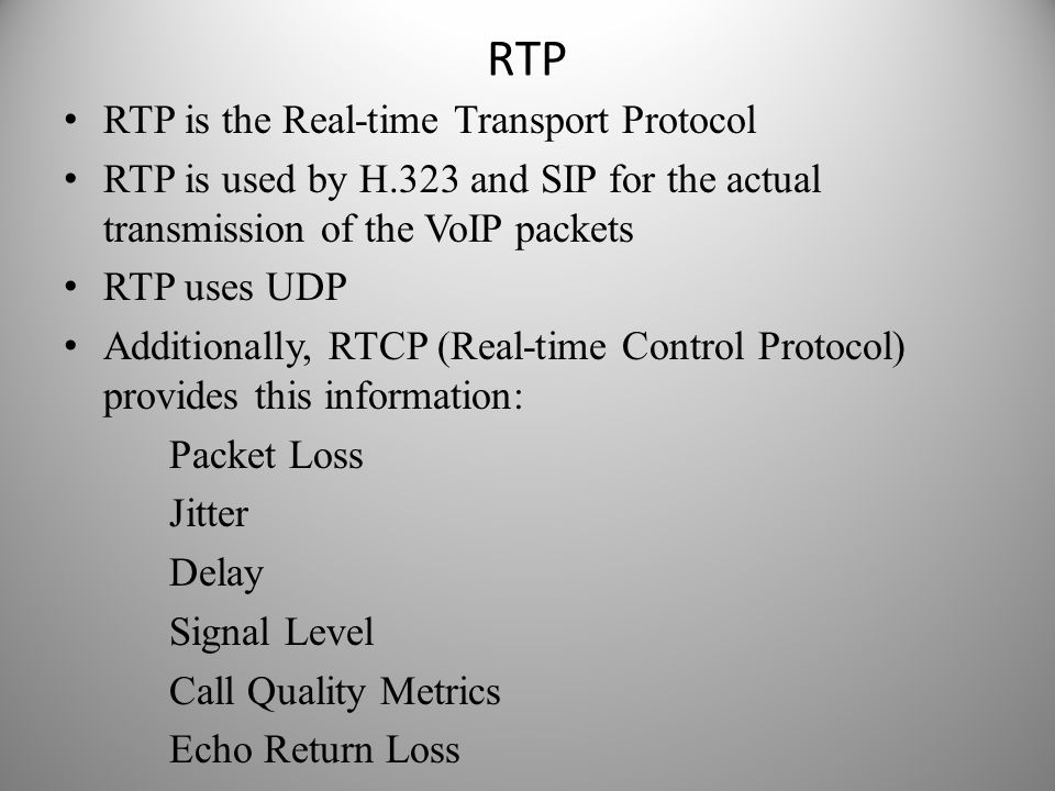 RTP RTP is the Real-time Transport Protocol RTP is used by H.323 and SIP for the actual transmission of the VoIP packets RTP uses UDP Additionally, RT