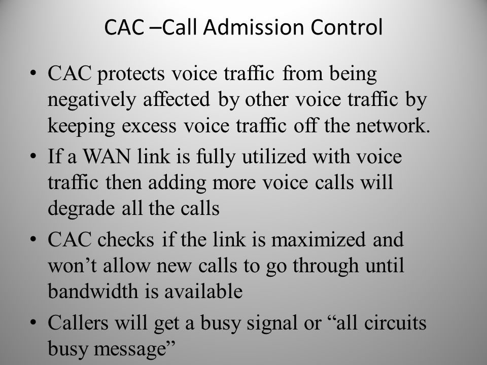 CAC –Call Admission Control CAC protects voice traffic from being negatively affected by other voice traffic by keeping excess voice traffic off the n