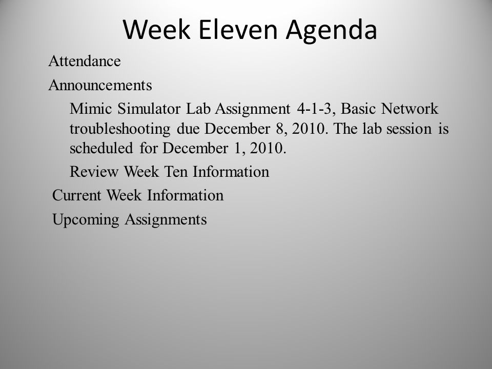 Week Eleven Agenda Attendance Announcements Mimic Simulator Lab Assignment 4-1-3, Basic Network troubleshooting due December 8, 2010. The lab session