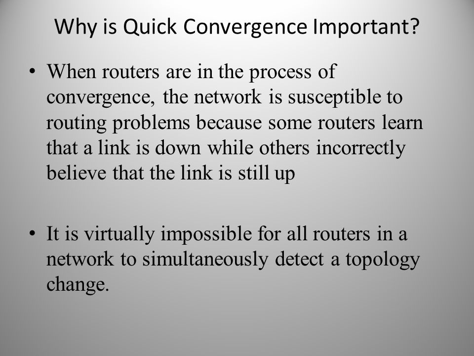 Why is Quick Convergence Important? When routers are in the process of convergence, the network is susceptible to routing problems because some router