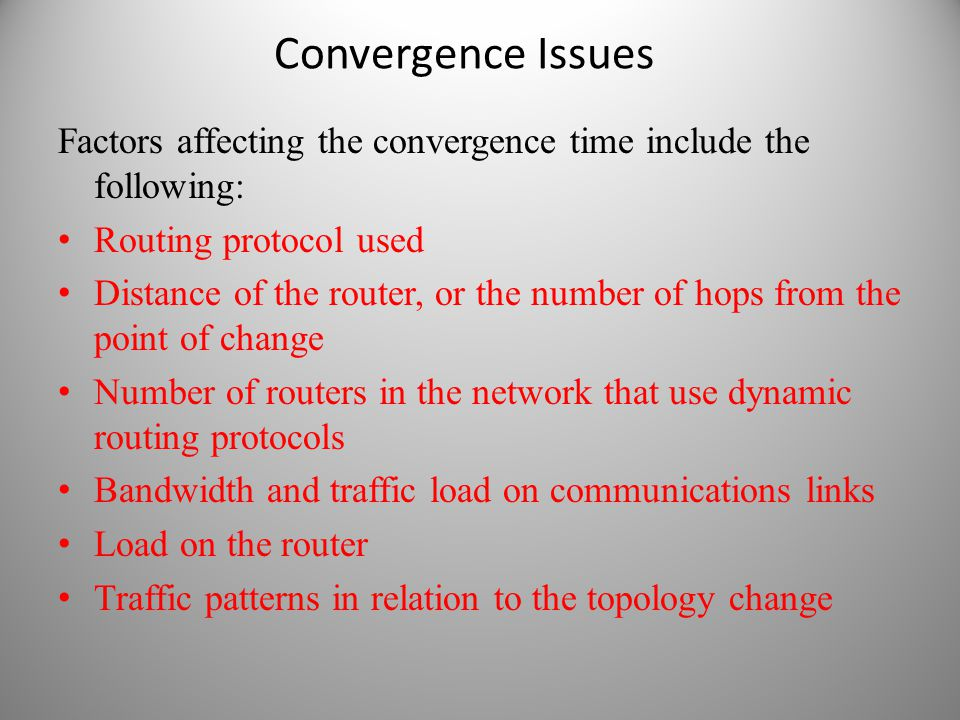 Convergence Issues Factors affecting the convergence time include the following: Routing protocol used Distance of the router, or the number of hops f