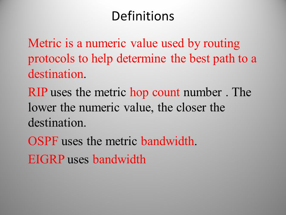 Definitions Metric is a numeric value used by routing protocols to help determine the best path to a destination. RIP uses the metric hop count number
