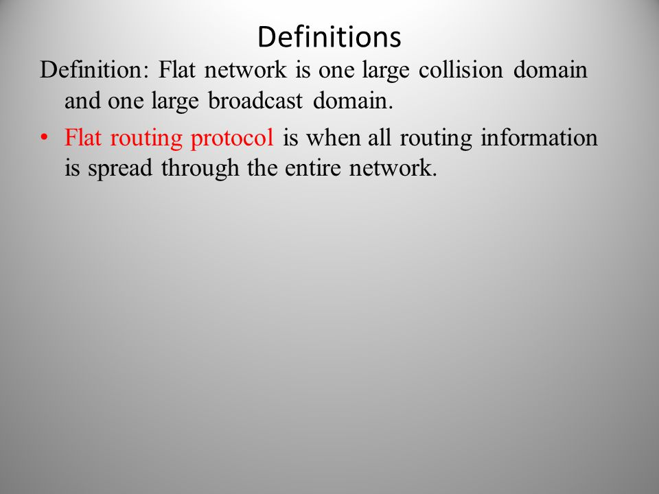 Definitions Definition: Flat network is one large collision domain and one large broadcast domain. Flat routing protocol is when all routing informati