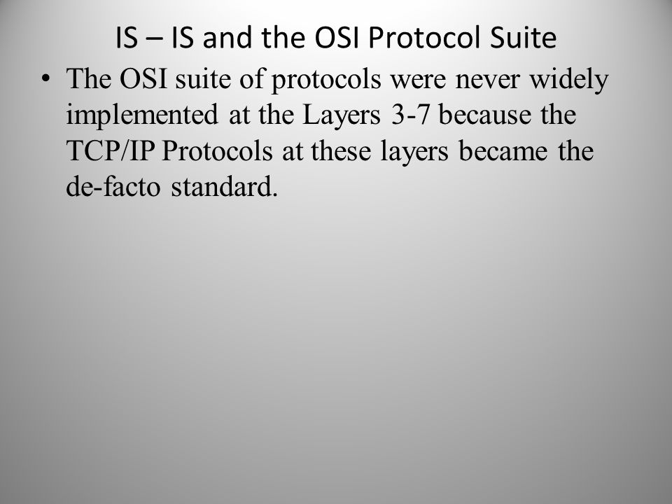 IS – IS and the OSI Protocol Suite The OSI suite of protocols were never widely implemented at the Layers 3-7 because the TCP/IP Protocols at these la