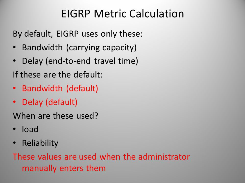 EIGRP Metric Calculation By default, EIGRP uses only these: Bandwidth (carrying capacity) Delay (end-to-end travel time) If these are the default: Ban