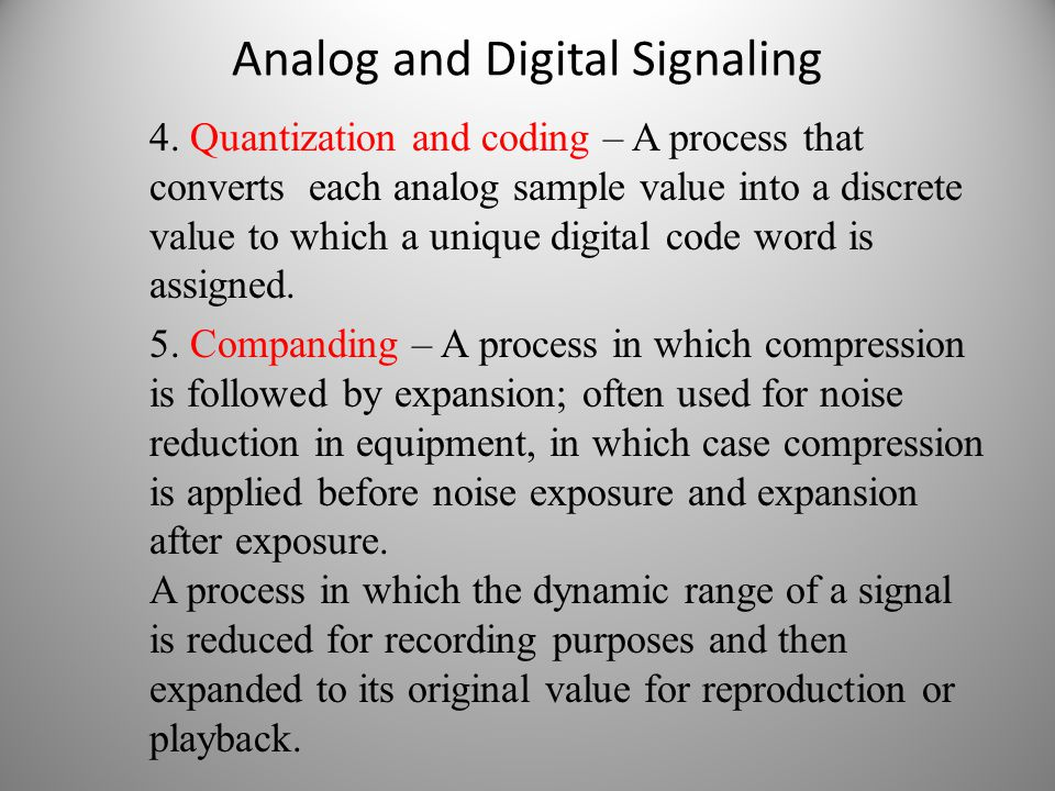 Analog and Digital Signaling 4. Quantization and coding – A process that converts each analog sample value into a discrete value to which a unique dig