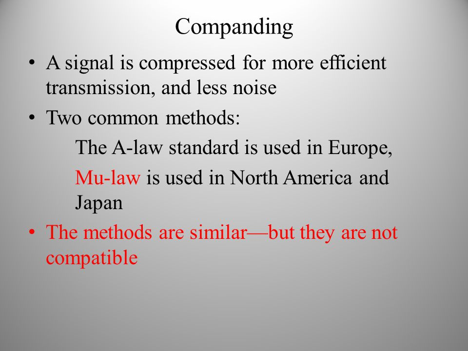 Companding A signal is compressed for more efficient transmission, and less noise Two common methods: The A-law standard is used in Europe, Mu-law is