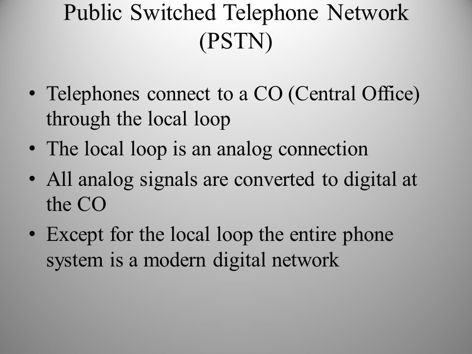 Public Switched Telephone Network (PSTN) Telephones connect to a CO (Central Office) through the local loop The local loop is an analog connection All analog signals are converted to digital at the CO Except for the local loop the entire phone system is a modern digital network