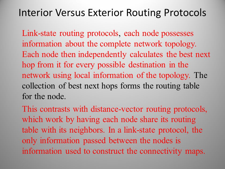 Interior Versus Exterior Routing Protocols Link-state routing protocols, each node possesses information about the complete network topology. Each nod