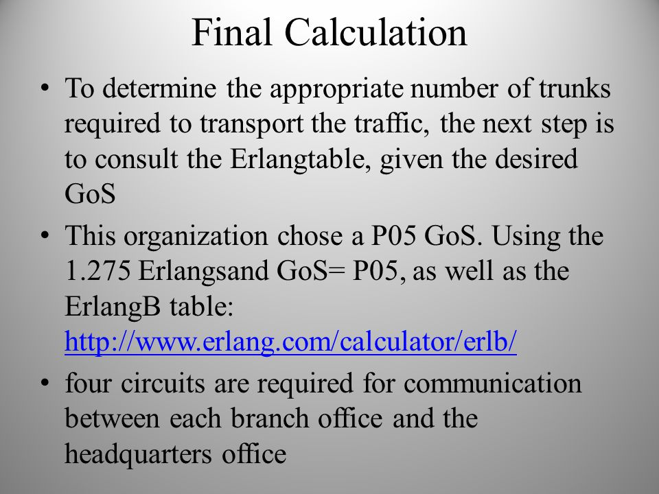 Final Calculation To determine the appropriate number of trunks required to transport the traffic, the next step is to consult the Erlangtable, given